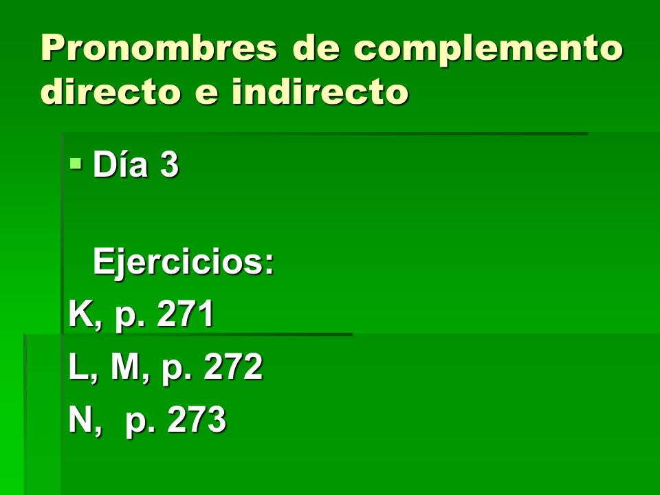Pronombres de complemento directo e indirecto Día 3 Día 3Ejercicios: K, p. 271 L, M, p. 272 N, p. 273