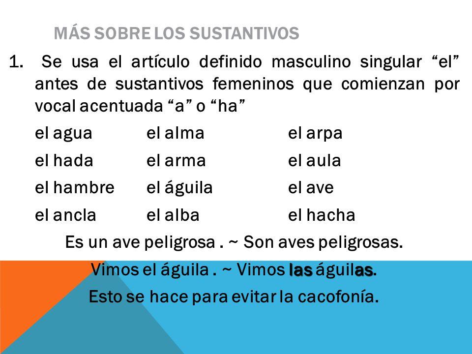 MÁS SOBRE LOS SUSTANTIVOS 1. Se usa el artículo definido masculino singular el antes de sustantivos femeninos que comienzan por vocal acentuada a o ha
