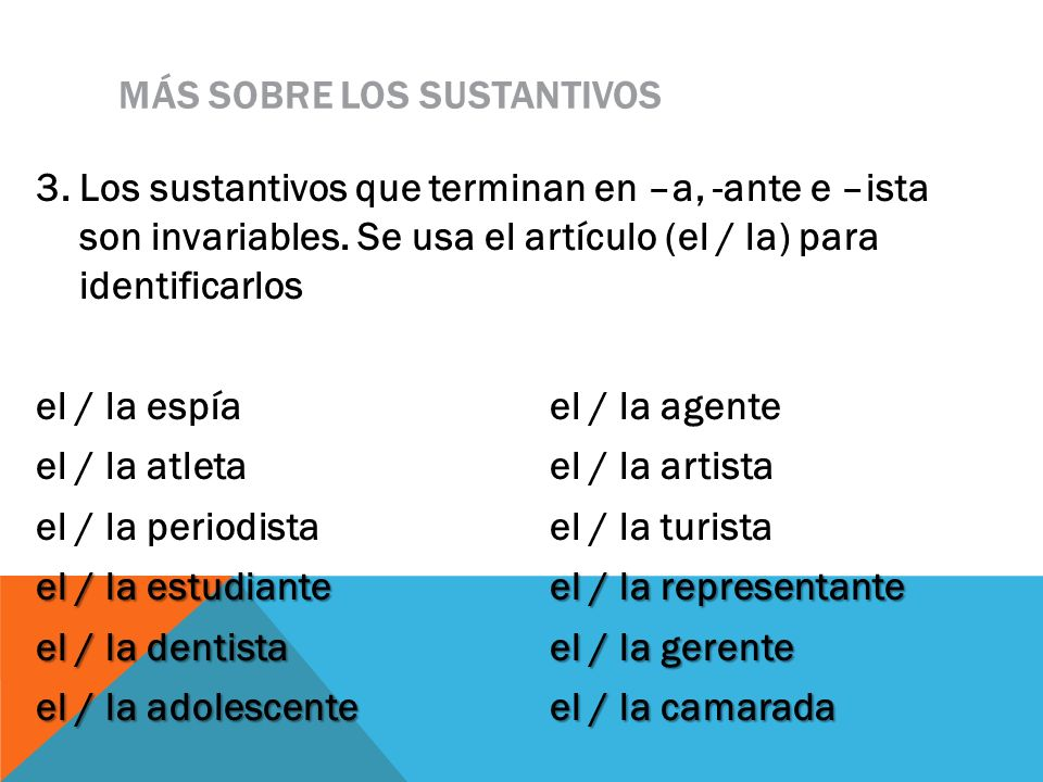 MÁS SOBRE LOS SUSTANTIVOS 3. Los sustantivos que terminan en –a, -ante e –ista son invariables. Se usa el artículo (el / la) para identificarlos el /