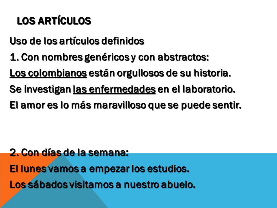 LOS ARTÍCULOS Uso de los artículos definidos 1. Con nombres genéricos y con abstractos: Los colombianos están orgullosos de su historia. Se investigan