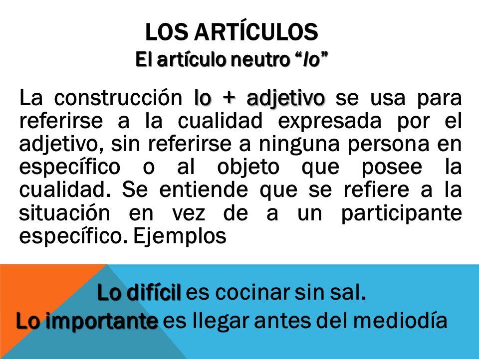 LOS ARTÍCULOS El artículo neutro lo lo + adjetivo La construcción lo + adjetivo se usa para referirse a la cualidad expresada por el adjetivo, sin ref