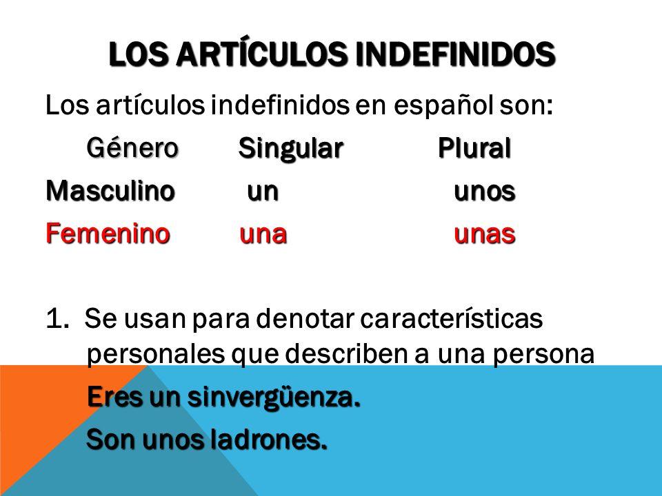 LOS ARTÍCULOS INDEFINIDOS Los artículos indefinidos en español son: GéneroSingularPlural Masculino un unos Femenino una unas 1. Se usan para denotar c