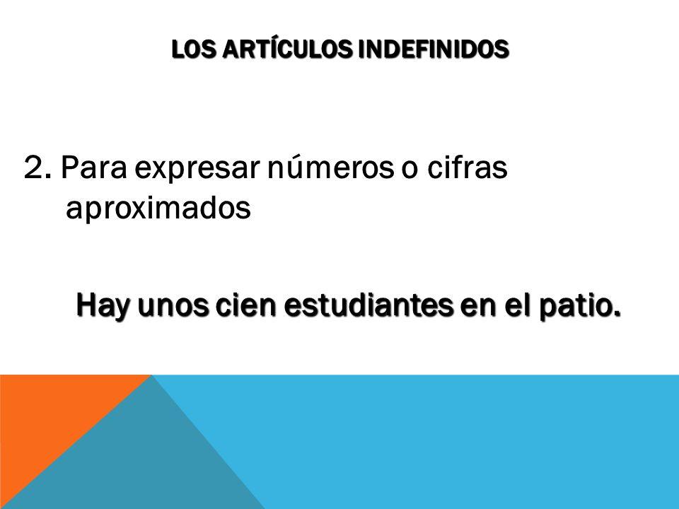 LOS ARTÍCULOS INDEFINIDOS 2. Para expresar números o cifras aproximados Hay unos cien estudiantes en el patio.