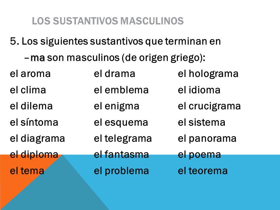 LOS SUSTANTIVOS MASCULINOS 5. Los siguientes sustantivos que terminan en ma –ma son masculinos (de origen griego): el aromael dramael holograma el cli