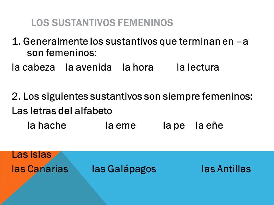 LOS SUSTANTIVOS FEMENINOS 1. Generalmente los sustantivos que terminan en –a son femeninos: la cabeza la avenida la hora la lectura 2. Los siguientes