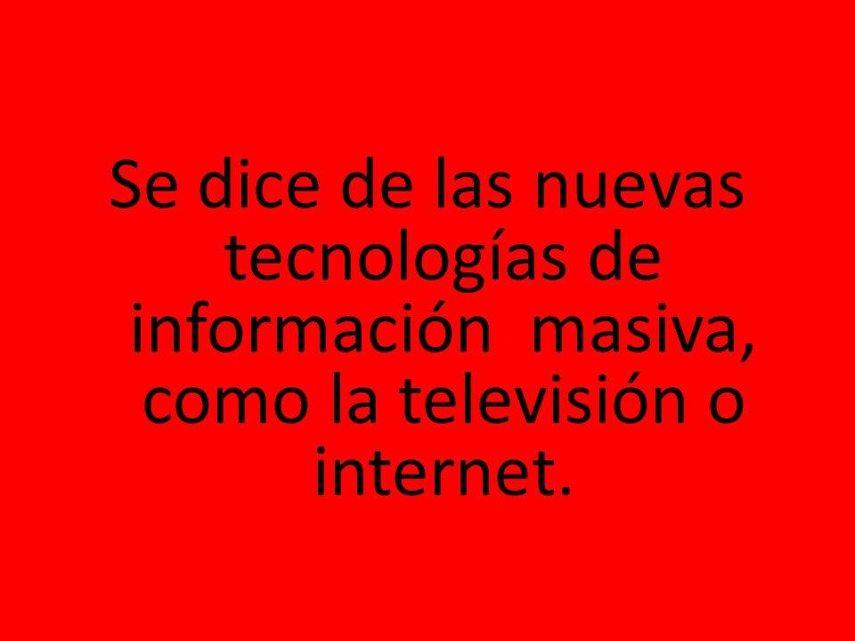 Se dice de las nuevas tecnologías de información masiva, como la televisión o internet.