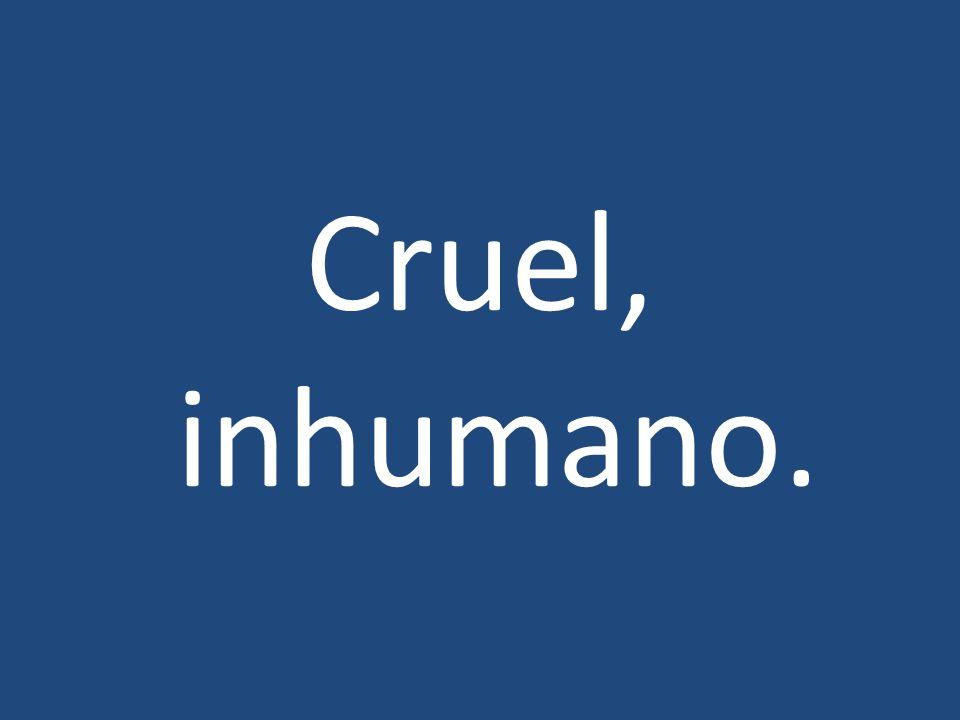 Cruel, inhumano.