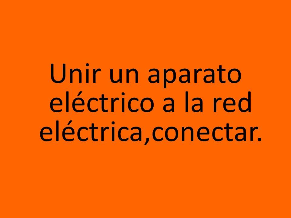 Unir un aparato eléctrico a la red eléctrica,conectar.