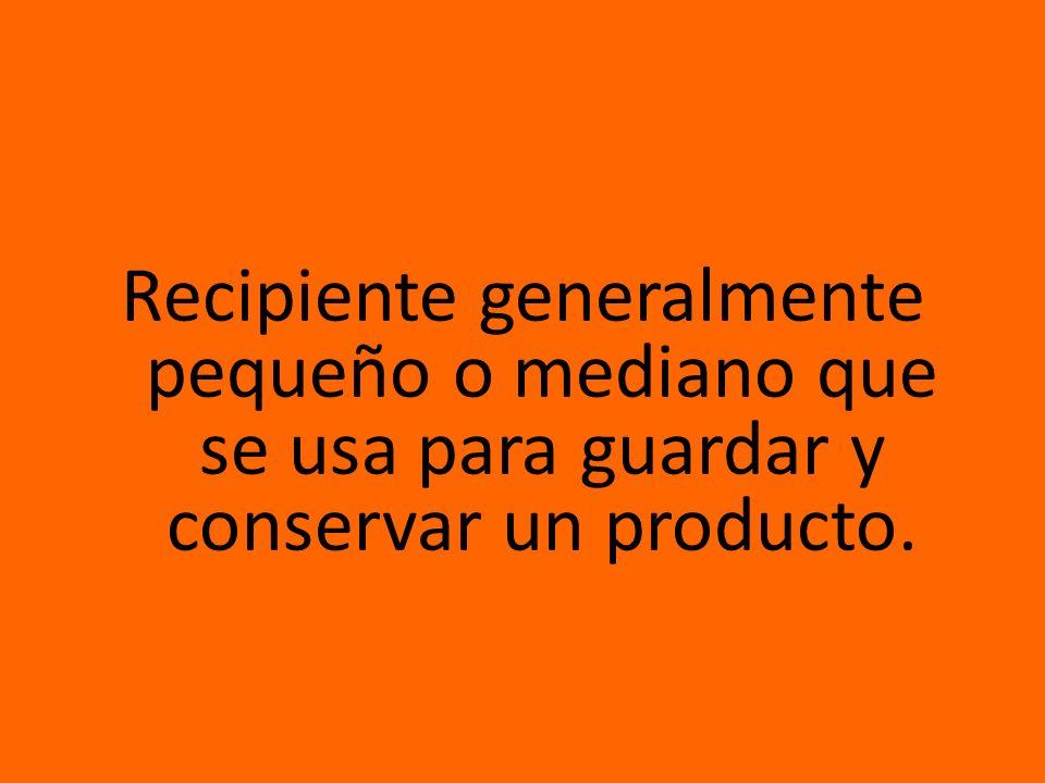 Recipiente generalmente pequeño o mediano que se usa para guardar y conservar un producto.