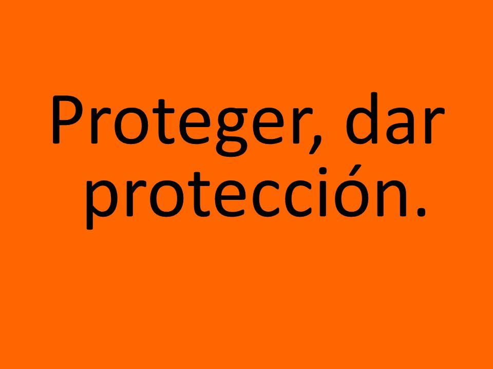 Proteger, dar protección.