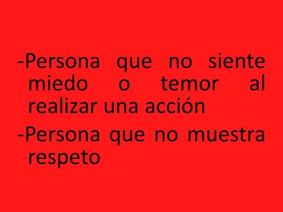 -Persona que no siente miedo o temor al realizar una acción -Persona que no muestra respeto