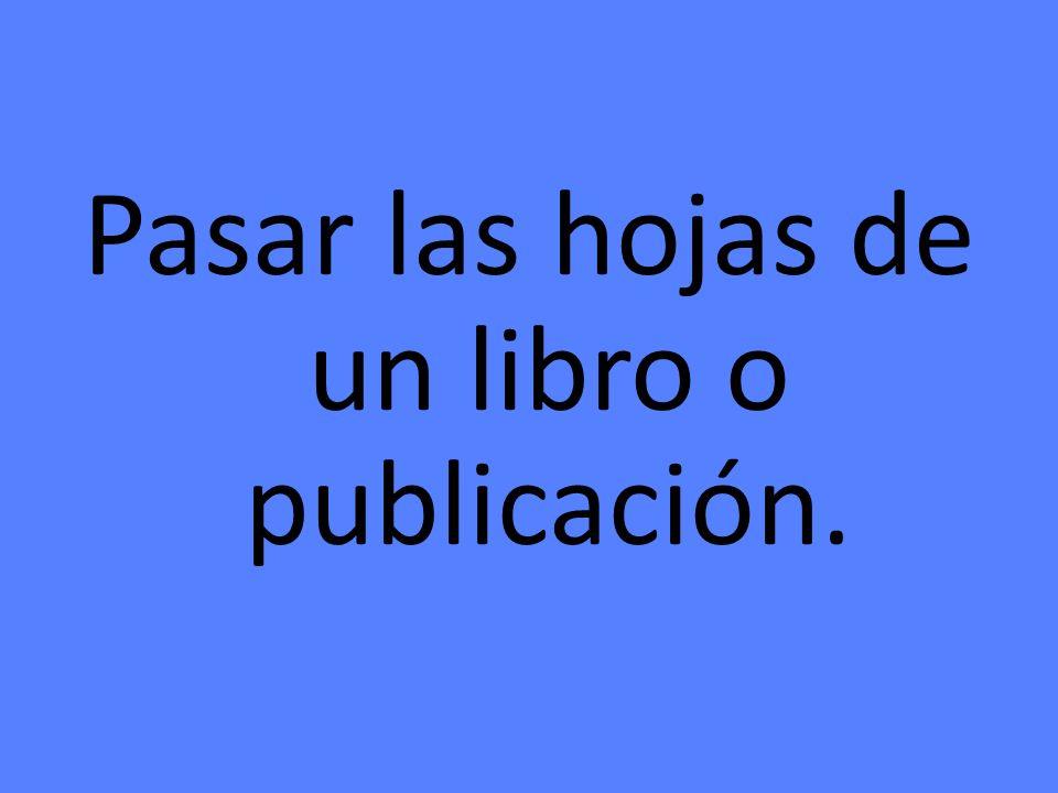 Pasar las hojas de un libro o publicación.