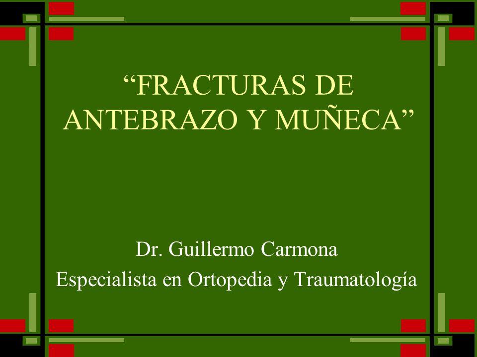 FRACTURAS DE ANTEBRAZO Y MUÑECA Dr. Guillermo Carmona Especialista en Ortopedia y Traumatología