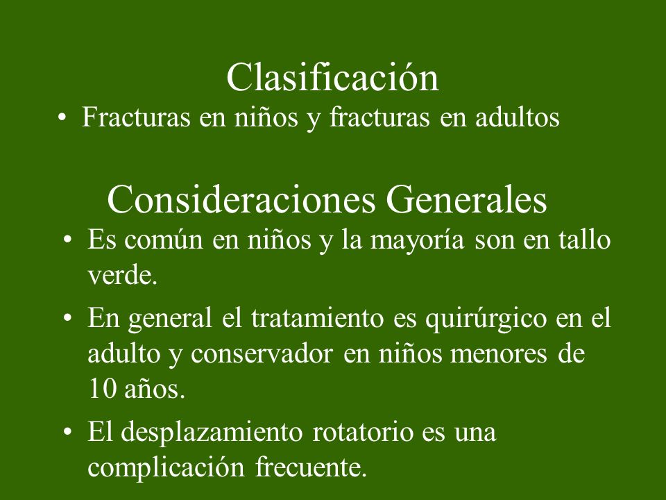 Clasificación Fracturas en niños y fracturas en adultos Consideraciones Generales Es común en niños y la mayoría son en tallo verde. En general el tra