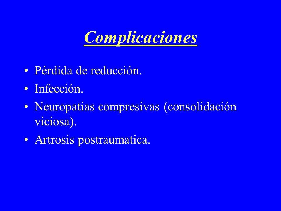 Complicaciones Pérdida de reducción. Infección. Neuropatias compresivas (consolidación viciosa). Artrosis postraumatica.