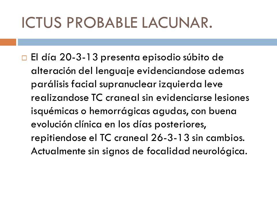 ICTUS PROBABLE LACUNAR. El día 20-3-13 presenta episodio súbito de alteración del lenguaje evidenciandose ademas parálisis facial supranuclear izquier
