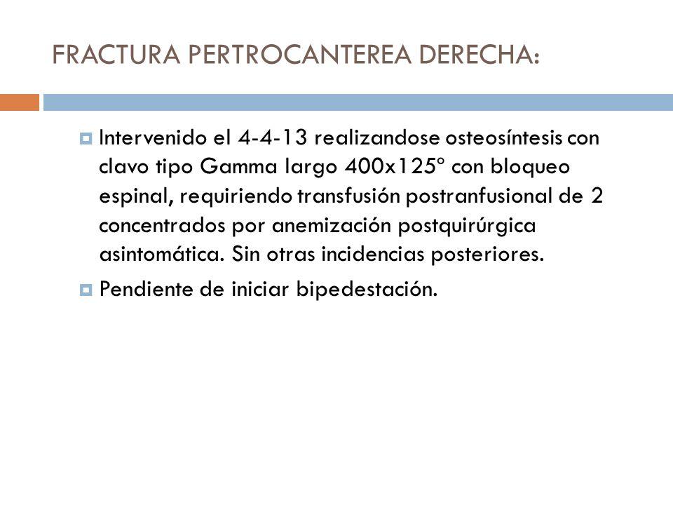 FRACTURA PERTROCANTEREA DERECHA: Intervenido el 4-4-13 realizandose osteosíntesis con clavo tipo Gamma largo 400x125º con bloqueo espinal, requiriendo