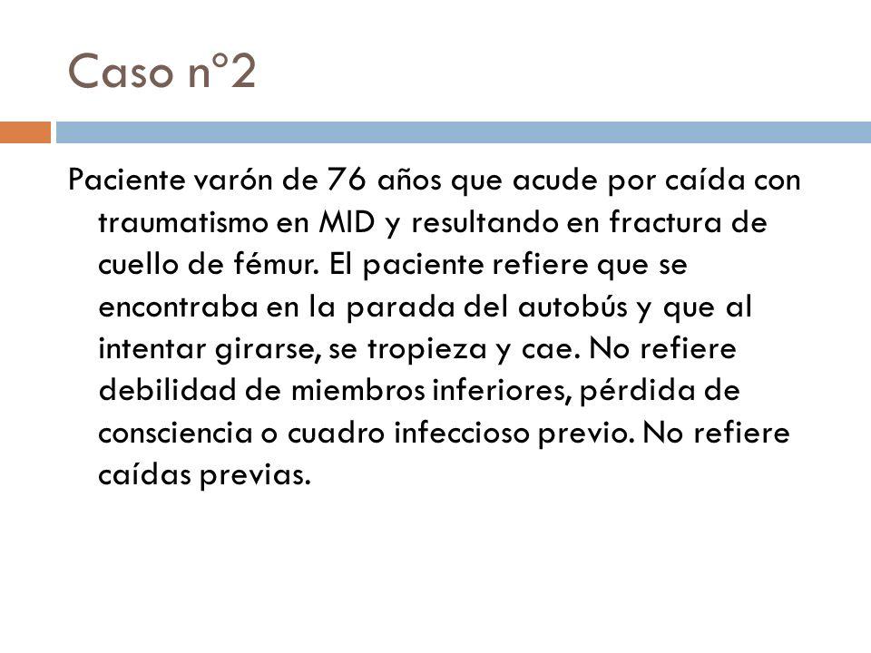 Caso nº2 Paciente varón de 76 años que acude por caída con traumatismo en MID y resultando en fractura de cuello de fémur. El paciente refiere que se