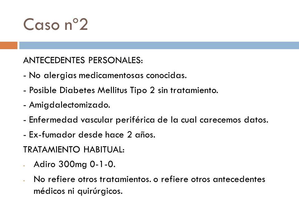 ANTECEDENTES PERSONALES: - No alergias medicamentosas conocidas. - Posible Diabetes Mellitus Tipo 2 sin tratamiento. - Amigdalectomizado. - Enfermedad