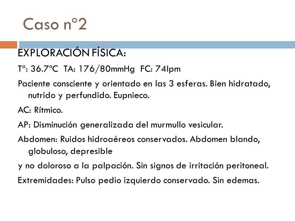Caso nº2 EXPLORACIÓN FÍSICA: Tª: 36.7ºC TA: 176/80mmHg FC: 74lpm Paciente consciente y orientado en las 3 esferas. Bien hidratado, nutrido y perfundid