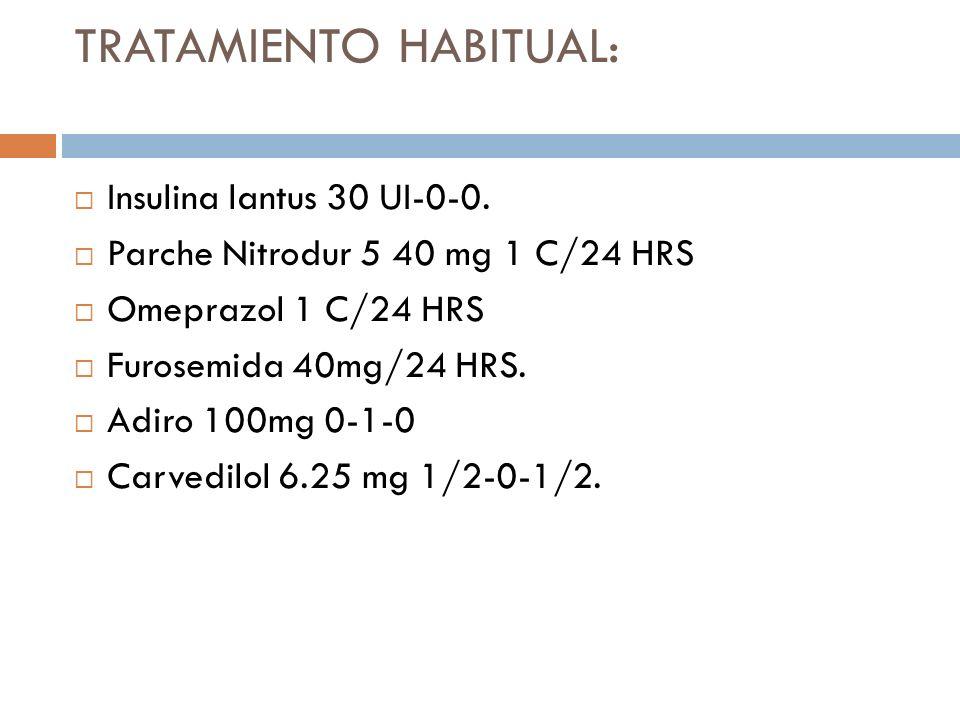 TRATAMIENTO HABITUAL: Insulina lantus 30 UI-0-0. Parche Nitrodur 5 40 mg 1 C/24 HRS Omeprazol 1 C/24 HRS Furosemida 40mg/24 HRS. Adiro 100mg 0-1-0 Car