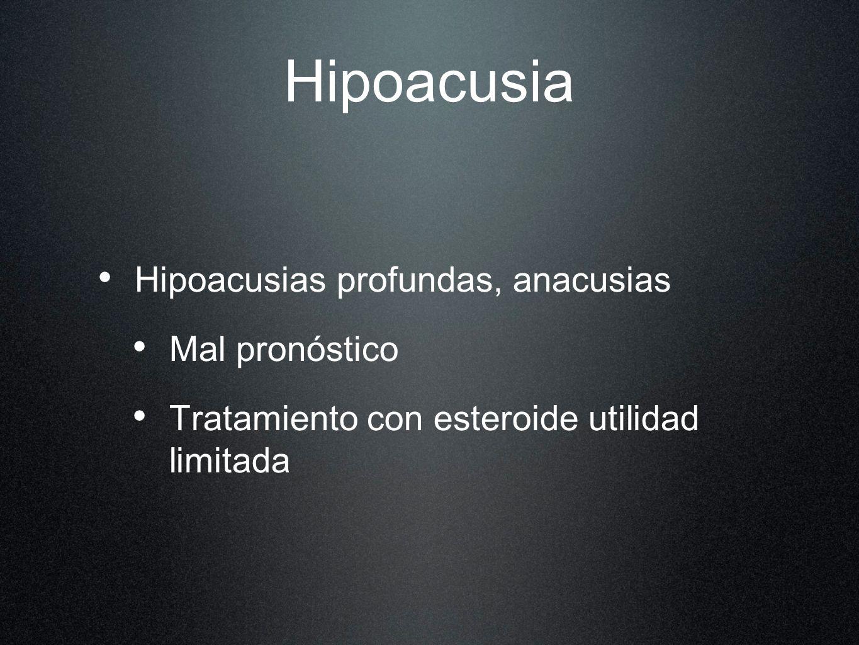 Hipoacusia Hipoacusias profundas, anacusias Mal pronóstico Tratamiento con esteroide utilidad limitada