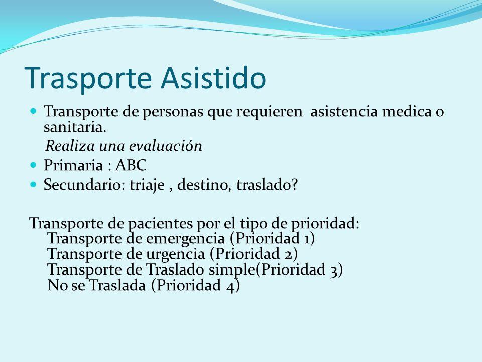 Trasporte Asistido Transporte de personas que requieren asistencia medica o sanitaria. Realiza una evaluación Primaria : ABC Secundario: triaje, desti