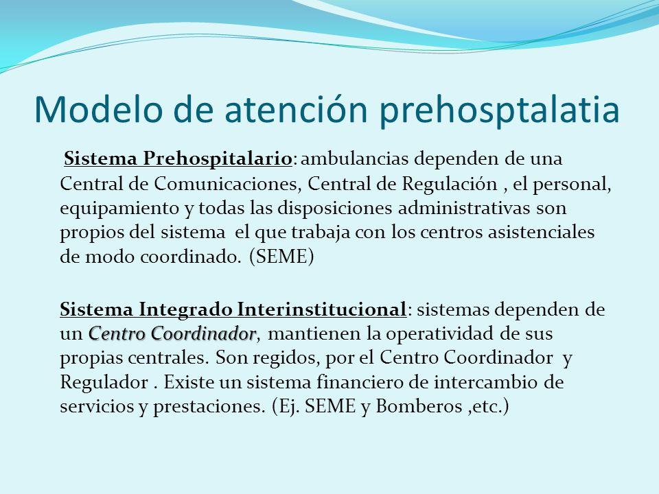 Modelo de atención prehosptalatia Sistema Prehospitalario: ambulancias dependen de una Central de Comunicaciones, Central de Regulación, el personal,