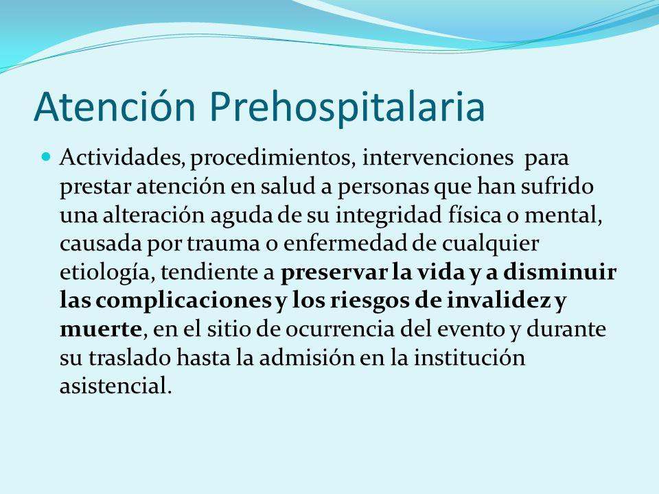 Atención Prehospitalaria Actividades, procedimientos, intervenciones para prestar atención en salud a personas que han sufrido una alteración aguda de