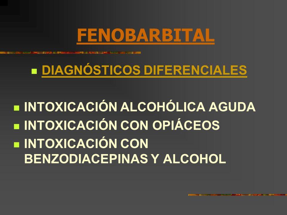 FENOBARBITAL DIAGNÓSTICOS DIFERENCIALES INTOXICACIÓN ALCOHÓLICA AGUDA INTOXICACIÓN CON OPIÁCEOS INTOXICACIÓN CON BENZODIACEPINAS Y ALCOHOL