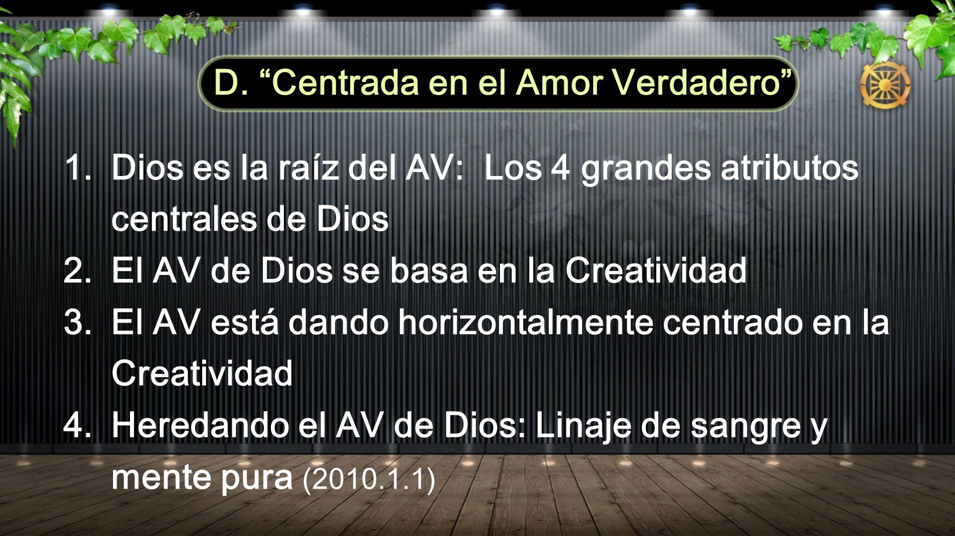 1.Dios es la raíz del AV: Los 4 grandes atributos centrales de Dios 2.El AV de Dios se basa en la Creatividad 3.El AV está dando horizontalmente centrado en la Creatividad 4.Heredando el AV de Dios: Linaje de sangre y mente pura (2010.1.1) D.
