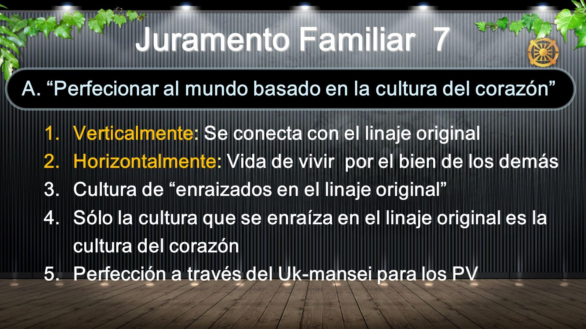 1.Verticalmente: Se conecta con el linaje original 2.Horizontalmente: Vida de vivir por el bien de los demás 3.Cultura de enraizados en el linaje original 4.Sólo la cultura que se enraíza en el linaje original es la cultura del corazón 5.Perfección a través del Uk-mansei para los PV A.