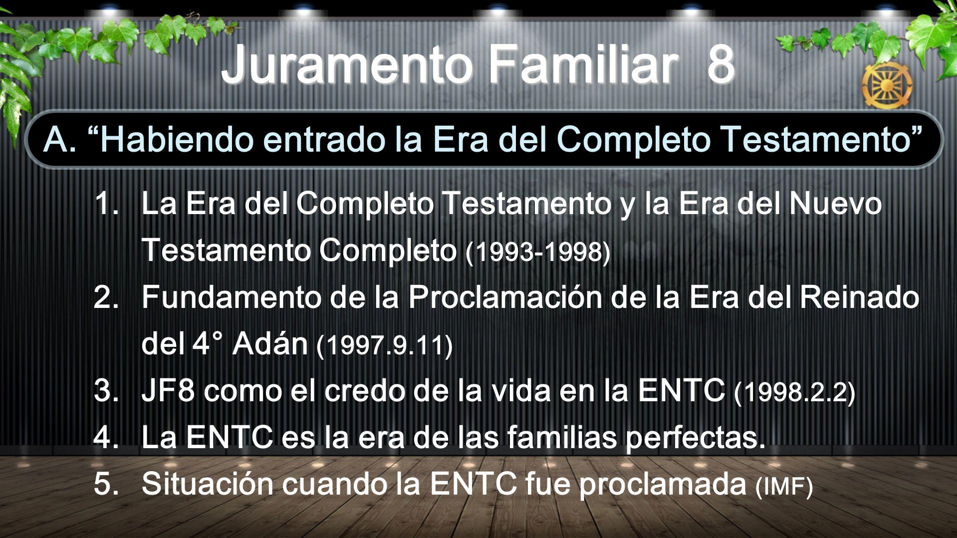 1.La Era del Completo Testamento y la Era del Nuevo Testamento Completo (1993-1998) 2.Fundamento de la Proclamación de la Era del Reinado del 4 ° Adán (1997.9.11) 3.JF8 como el credo de la vida en la ENTC (1998.2.2) 4.La ENTC es la era de las familias perfectas.
