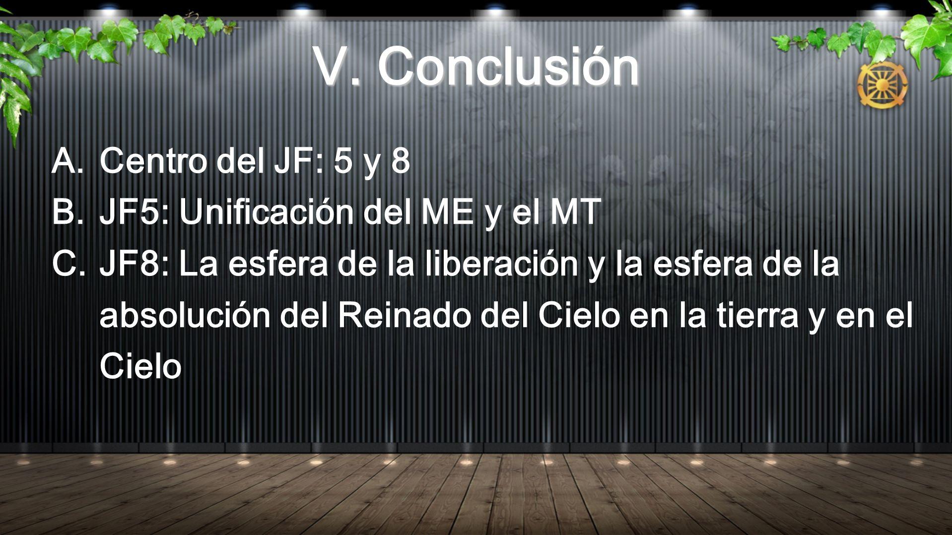 V. Conclusión A.Centro del JF: 5 y 8 B.JF5: Unificación del ME y el MT C.JF8: La esfera de la liberación y la esfera de la absolución del Reinado del