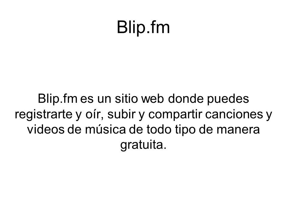 Blip.fm Blip.fm es un sitio web donde puedes registrarte y oír, subir y compartir canciones y videos de música de todo tipo de manera gratuita.