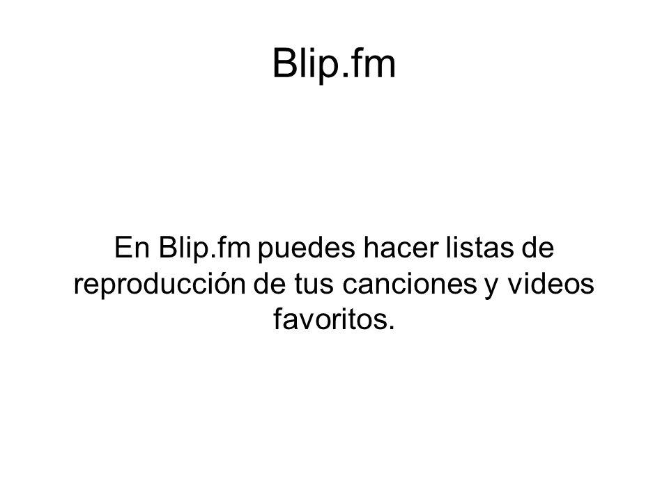 Blip.fm En Blip.fm puedes hacer listas de reproducción de tus canciones y videos favoritos.