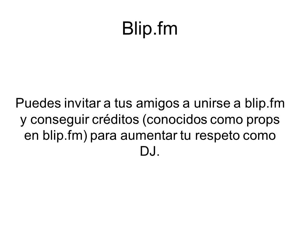 Blip.fm Puedes invitar a tus amigos a unirse a blip.fm y conseguir créditos (conocidos como props en blip.fm) para aumentar tu respeto como DJ.