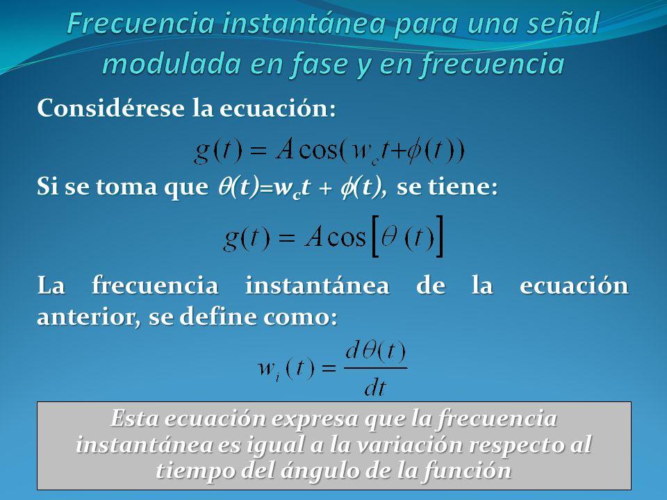 Considérese la ecuación: Si se toma que (t)=w c t + (t), se tiene: La frecuencia instantánea de la ecuación anterior, se define como: Esta ecuación ex