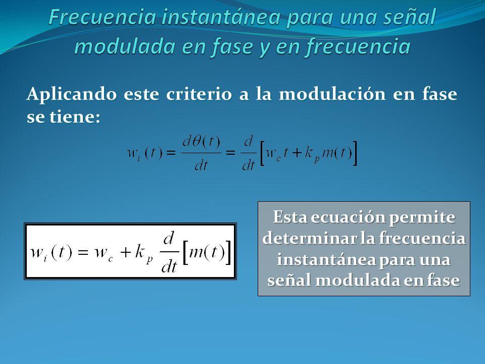 Aplicando este criterio a la modulación en fase se tiene: Esta ecuación permite determinar la frecuencia instantánea para una señal modulada en fase