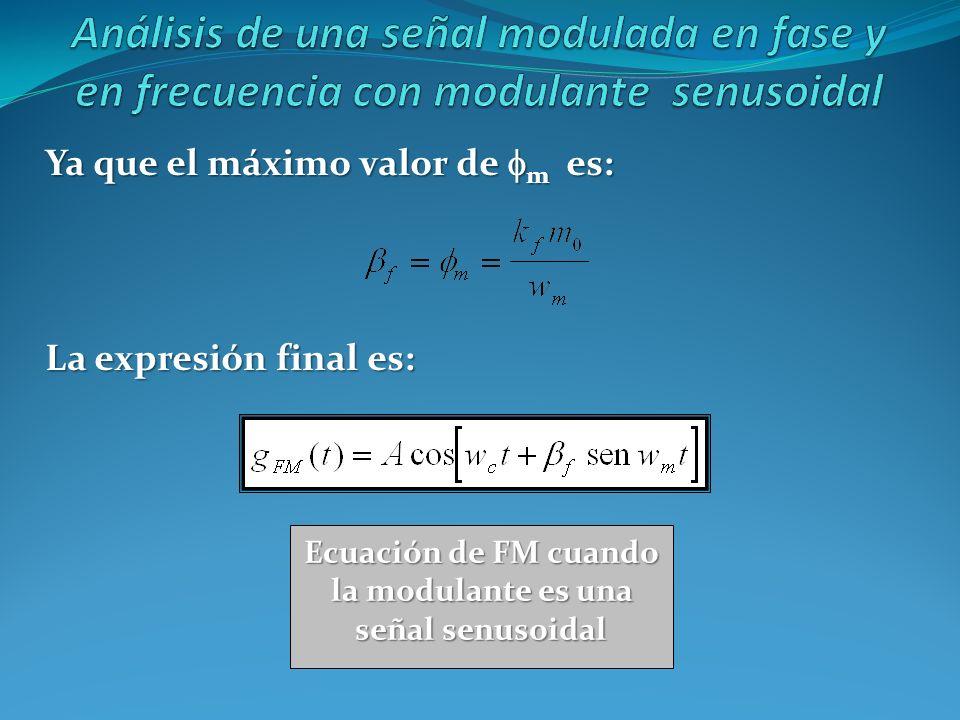 Ya que el máximo valor de m es: La expresión final es: Ecuación de FM cuando la modulante es una señal senusoidal