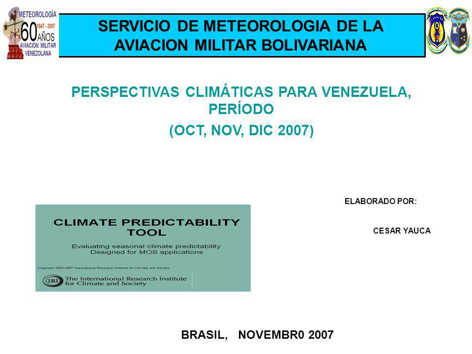 PERSPECTIVAS CLIMÁTICAS PARA VENEZUELA, PERÍODO (OCT, NOV, DIC 2007) ELABORADO POR: CESAR YAUCA BRASIL, NOVEMBR0 2007 SERVICIO DE METEOROLOGIA DE LA AVIACION MILITAR BOLIVARIANA