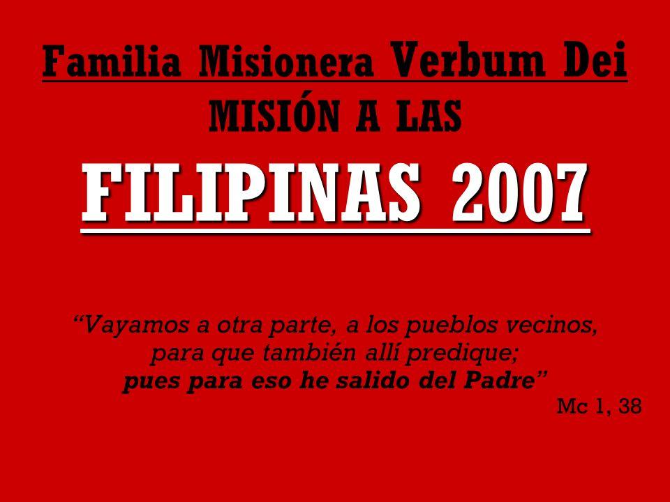 FILIPINAS 2007 Familia Misionera Verbum Dei MISIÓN A LAS FILIPINAS 2007 Vayamos a otra parte, a los pueblos vecinos, para que también allí predique; pues para eso he salido del Padre Mc 1, 38
