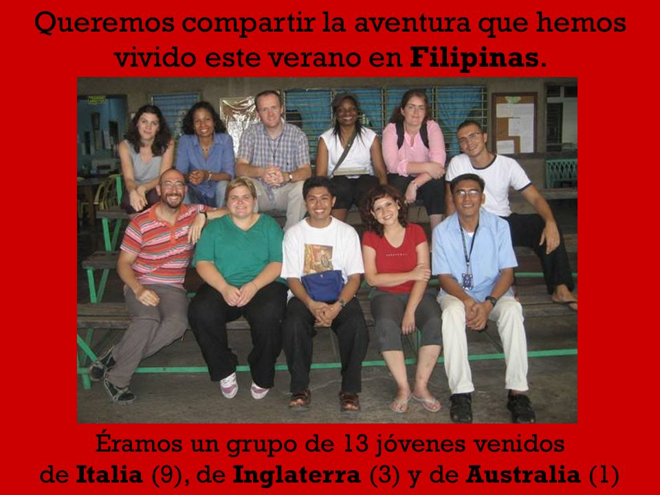 Queremos compartir la aventura que hemos vivido este verano en Filipinas. Éramos un grupo de 13 jóvenes venidos de Italia (9), de Inglaterra (3) y de