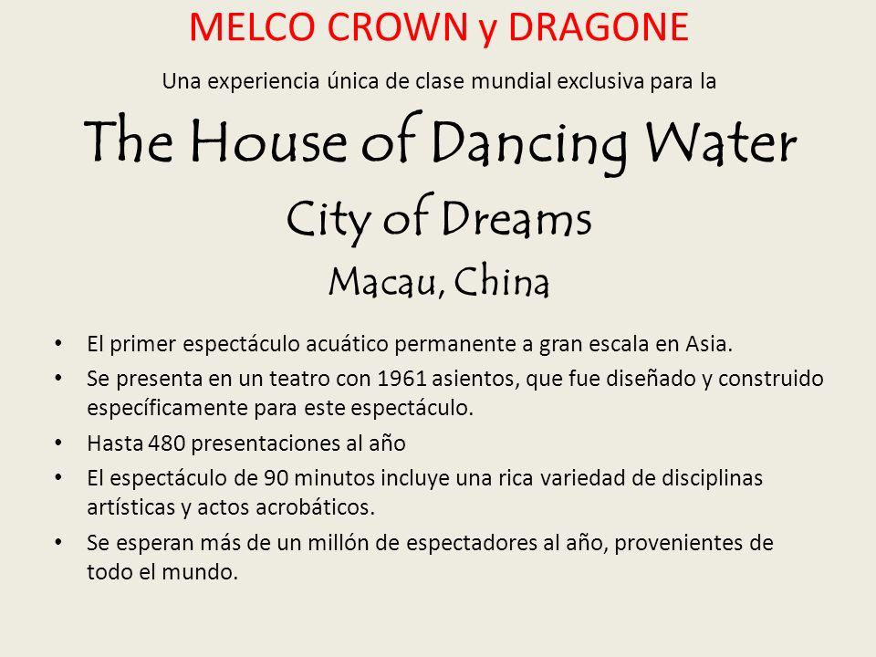 MELCO CROWN y DRAGONE Una experiencia única de clase mundial exclusiva para la The House of Dancing Water City of Dreams Macau, China El primer espectáculo acuático permanente a gran escala en Asia.