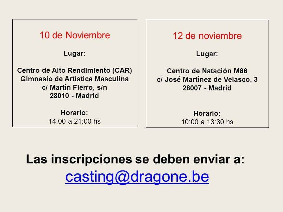 Las inscripciones se deben enviar a: casting@dragone.be 10 de Noviembre Lugar: Centro de Alto Rendimiento (CAR) Gimnasio de Artística Masculina c/ Martín Fierro, s/n 28010 - Madrid Horario: 14:00 a 21:00 hs 12 de noviembre Lugar: Centro de Natación M86 c/ José Martínez de Velasco, 3 28007 - Madrid Horario: 10:00 a 13:30 hs