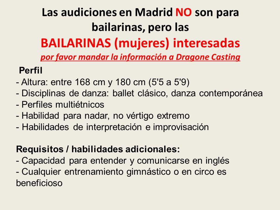 Las audiciones en Madrid NO son para bailarinas, pero las BAILARINAS (mujeres) interesadas por favor mandar la información a Dragone Casting Perfil - Altura: entre 168 cm y 180 cm (5 5 a 5 9) - Disciplinas de danza: ballet clásico, danza contemporánea - Perfiles multiétnicos - Habilidad para nadar, no vértigo extremo - Habilidades de interpretación e improvisación Requisitos / habilidades adicionales: - Capacidad para entender y comunicarse en inglés - Cualquier entrenamiento gimnástico o en circo es beneficioso