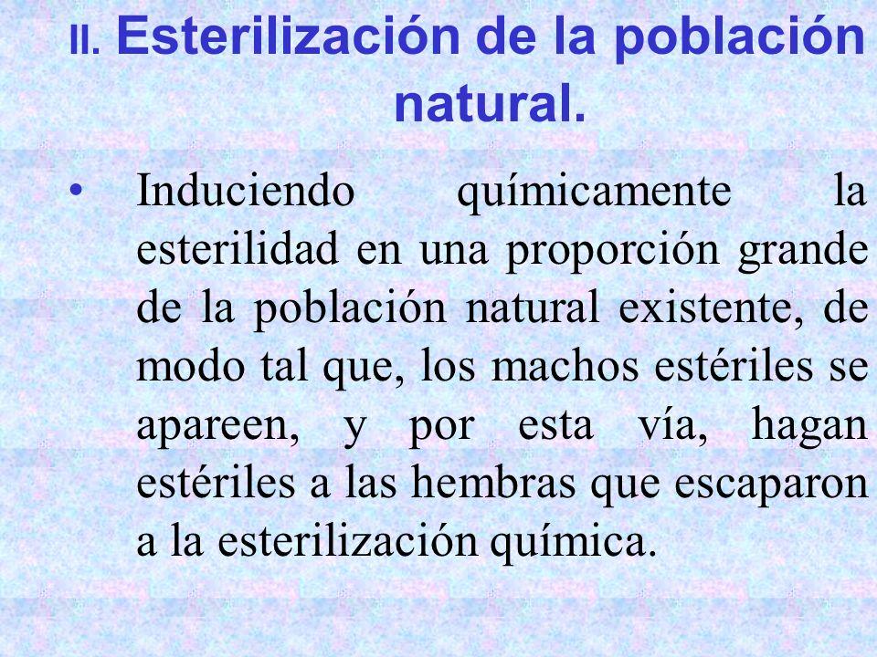 II. Esterilización de la población natural. Induciendo químicamente la esterilidad en una proporción grande de la población natural existente, de modo