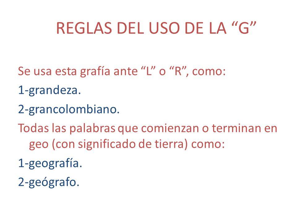 REGLAS DEL USO DE LA G Se usa esta grafía ante L o R, como: 1-grandeza. 2-grancolombiano. Todas las palabras que comienzan o terminan en geo (con sign