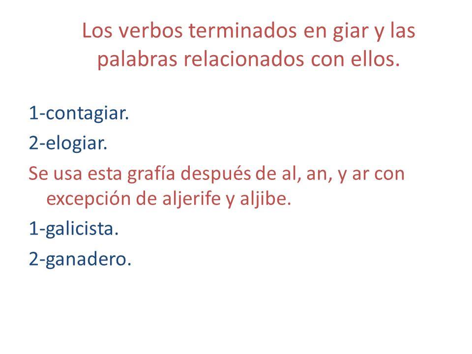 Los verbos terminados en giar y las palabras relacionados con ellos. 1-contagiar. 2-elogiar. Se usa esta grafía después de al, an, y ar con excepción