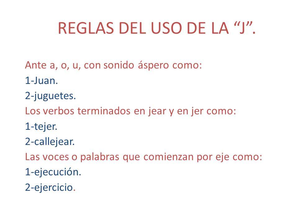 REGLAS DEL USO DE LA J. Ante a, o, u, con sonido áspero como: 1-Juan. 2-juguetes. Los verbos terminados en jear y en jer como: 1-tejer. 2-callejear. L